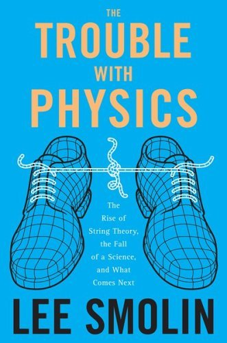 The Trouble With Physics The Rise of String Theory, The Fall of a Science, and What Comes Next